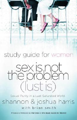 Image for Sex Is Not the Problem (Lust Is) - A Study Guide for Women: Sexuality Purity in a Lust-Saturated Wor