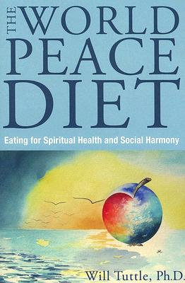 World Peace Diet: Eating for Spiritual Health and Social Harmony, Will Tuttle