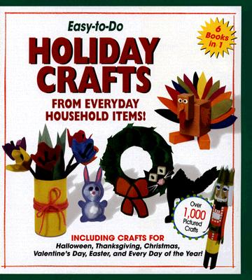 Easy-To-Do Holiday Crafts From Everyday Household Items! : Including Crafts for Halloween, Thanksgiving, Christmas, Valentines Day, Easter, and Every Day of the Year!, SHARON DUNN UMNIK