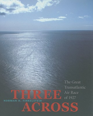 Three Across: The Great Transatlantic Air Race of 1927, Norman H. Finkelstein