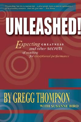 Unleashed! Expecting Greatness and Other Secrets of Coaching for Exceptional Performance, Gregg Thompson; Susanne Biro