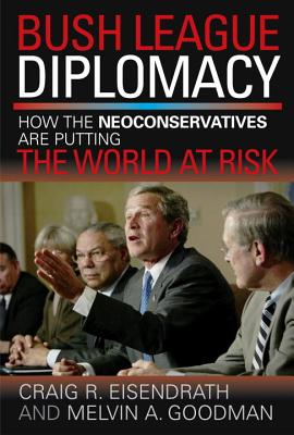 Image for Bush League Diplomacy: How the Neoconservatives Are Putting the World at Risk