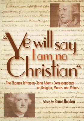 """Ye Will Say I Am No Christian"": The Thomas Jefferson/John Adams Correspondence on Religion, Morals, and Values"