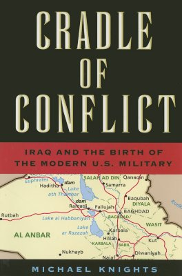 Cradle of Conflict: Iraq and the Birth of the Modern U.S. Military, Knights, Michael Andrew