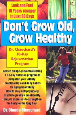 Don't Grow Old, Grow Healthy: Look and Feel Younger...Dr. Chauchard's 30-Day Rejuvenation Program, Chauchard, Dr Claude