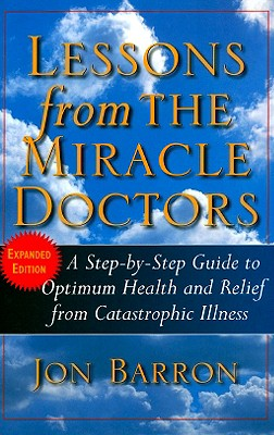 Lessons from The Miracle Doctors: A Step-by-Step Guide to Optimum Health and Relief from Catastrophic Illness, Jon Barron