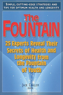 The Fountain: 25 Experts Reveal Their Secrets of Health and Longevity from the Fountain of Youth, Jack Challem