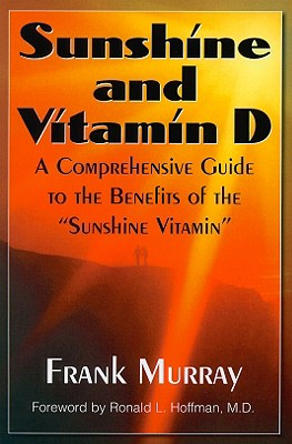 Sunshine and Vitamin D: A Comprehensive Guide to the Benefits of the 'Sunshine Vitamin', Frank Murray