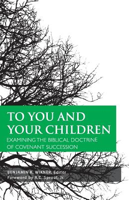 To You and Your Children: Examining the Biblical Doctrine of Covenant Succession, Benjamin K. Wikner
