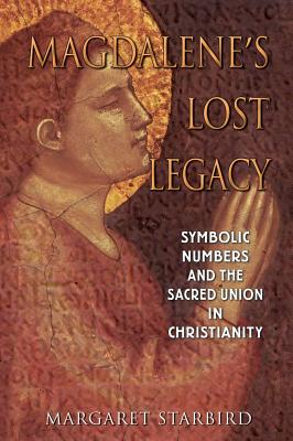 Magdalene's Lost Legacy: Symbolic Numbers and the Sacred Union in Christianity, Starbird, Margaret