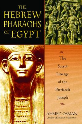 The Hebrew Pharaohs of Egypt: The Secret Lineage of the Patriarch Joseph, Ahmed Osman