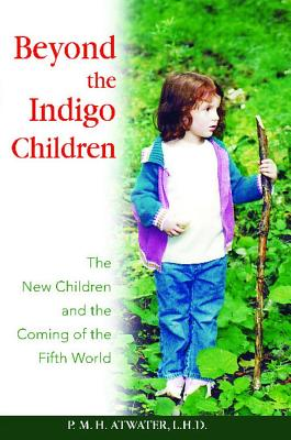 Beyond the Indigo Children: The New Children and the Coming of the Fifth World, Atwater L.H.D., P. M. H.