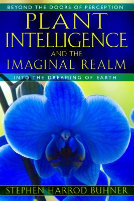Plant Intelligence and the Imaginal Realm: Beyond the Doors of Perception into the Dreaming of Earth, Buhner, Stephen Harrod