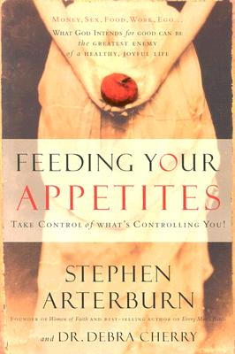 Feeding Your Appetites: Take Control of What's Controlling You, Arterburn, Steve; Cherry, Debra
