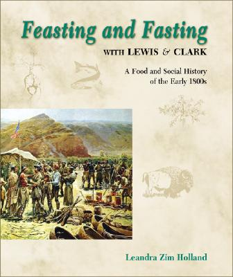 Feasting and Fasting with Lewis & Clark: A Food and Social History of the Early 1800s, Holland, Leandra Zim