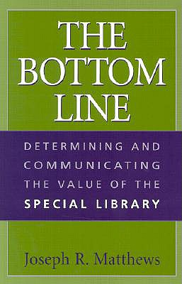 The Bottom Line: Determining and Communicating the Value of the Special Library, Matthews, Joseph R.
