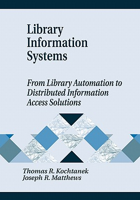 Library Information Systems: From Library Automation to Distributed Information Access Solutions, Kochtanek, Thomas R.; Matthews, Joseph R.