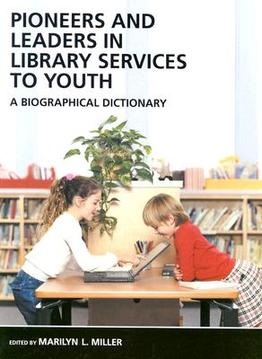 Pioneers and Leaders in Library Services to Youth: A Biographical Dictionary, Miller, Marilyn