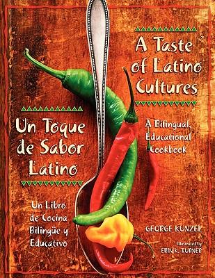A Taste of Latino Cultures: Un Toque de Sabor Latino: A Bilingual, Educational Cookbook: Un Libro de Cocina Biling�e y Educativo, Kunzel, George