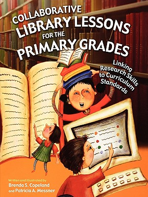 Collaborative Library Lessons for the Primary Grades: Linking Research Skills to Curriculum Standards, Copeland, Brenda S.; Messner, Patricia A.
