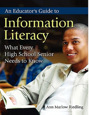 An Educator's Guide to Information Literacy: What Every High School Senior Needs to Know, Riedling Ph.D., Ann Marlow