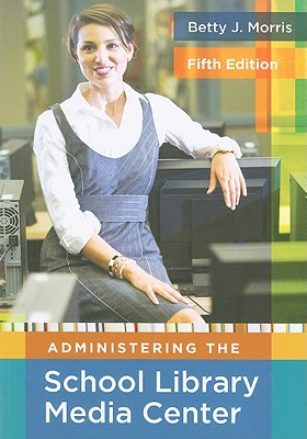 Administering the School Library Media Center:5th Edition, Morris, Betty J.