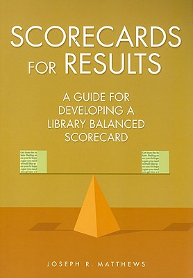 Scorecards for Results: A Guide for Developing a Library Balanced Scorecard, Matthews, Joseph R.
