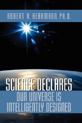 Science Declares Our Universe IS Intelligently Designed, Herrmann, Robert A.