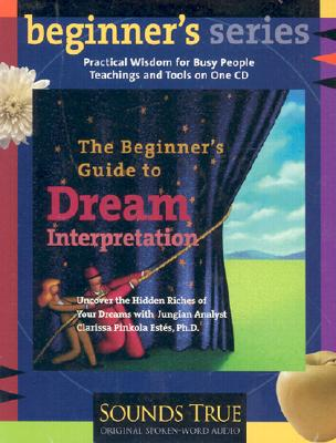 The Beginner?s Guide to Dream Interpretation: Uncover the Hidden Riches of Your Dreams with Jungian Analyst Clarissa Pinkola Est�s, PhD (Beginner's (Audio)), Est�s Ph.D., Clarissa Pinkola