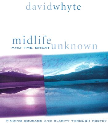 Midlife and the Great Unknown: Finding Courage and Clarity Through Poetry, Whyte, David