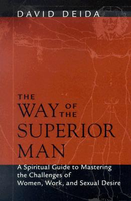 The Way of the Superior Man: A Spiritual Guide to Mastering the Challenges of Women, Work, and Sexual Desire, Deida, David