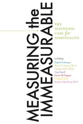 Measuring the Immeasurable: The Scientific Case for Spirituality, Goleman Ph.D., Daniel; Small M.D., Gary; Braden, Gregg; Lipton Ph.D., Bruce H.; McTaggart, Lynne; Various Authors