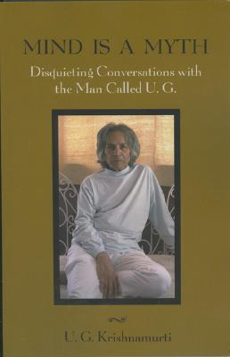 Mind Is a Myth: Disquieting Conversations with the Man Called U.G., Krishnamurti, U. G.