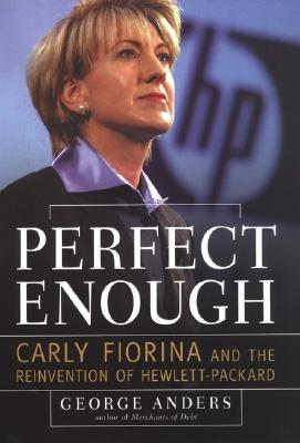 PERFECT ENOUGH CARLY FIORINA AND THE REINVENTION OF HEWLETT-PACKARD, ANDERS, GEORGE