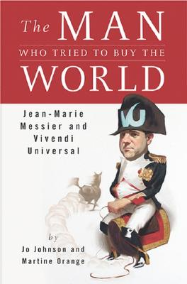 Image for The Man Who Tried to Buy the World: Jean-Marie Messier and Vivendi Universal