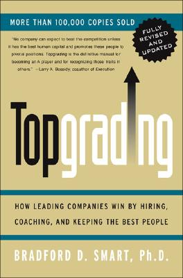 Topgrading Fully: How Leading Companies Win By Hiring, Coaching And Keeping The Best People, Smart, Bradford D.