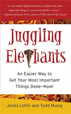 Juggling Elephants: An Easier Way to Get Your Most Important Things Done--Now!, Jones Loflin, Todd Musig