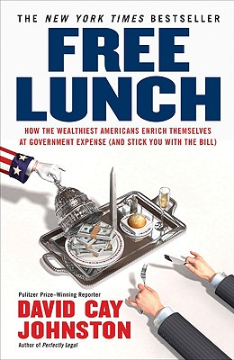 "Free Lunch: How the Wealthiest Americans Enrich Themselves at Government Expense (and StickYou with the Bill), ""Johnston, David Cay"""
