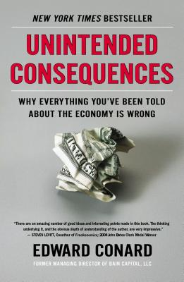 UNINTENDED CONSEQUENCES: WHY EVERYTHING YOU'VE BEEN TOLD ABOUT THE ECONOMY IS WRONG, CONARD, EDWARD