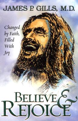 Believe and  Rejoice: Changed by Faith, Filled With Joy, Gills M.D., Dr. James P.