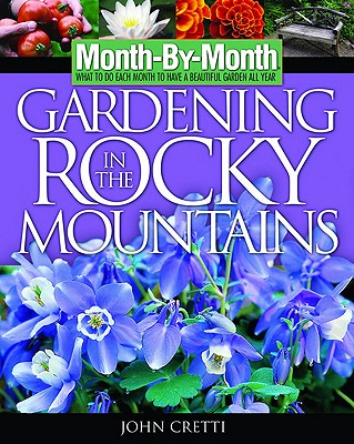 Month-By- Month Gardening In The Rocky Mountains, Cretti, John L.