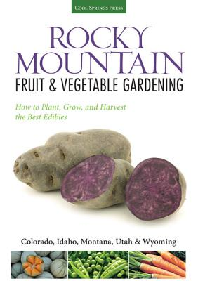 Rocky Mountain Fruit & Vegetable Gardening: Plant, Grow, and Harvest the Best Edibles - Colorado, Idaho, Montana, Utah & Wyoming (Fruit & Vegetable Gardening Guides), Maranhao, Diana