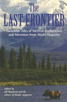 The Last Frontier: Incredible Tales of Survival, Exploration, and Adventure from Alaska Magazine, Alaska Magazine, Jill Shepherd