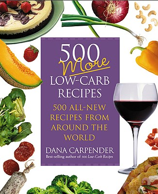500 More Low carb Recipes : 500 All New Recipes From Around The World, DANA CARPENDER