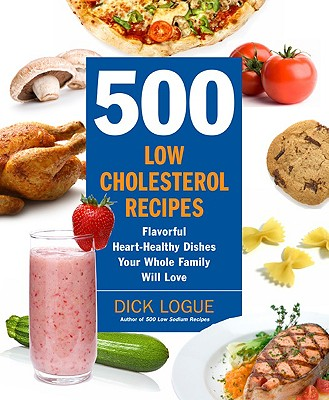 500 Low-Cholesterol Recipes: Flavorful Heart-Healthy Dishes Your Whole Family Will Love, Logue, Dick