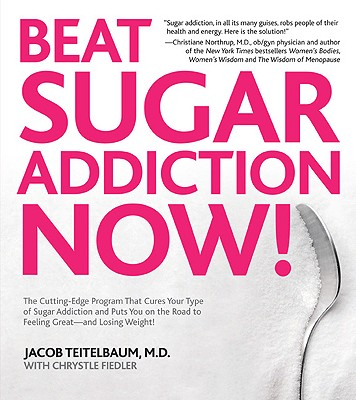 Beat Sugar Addiction Now!: The Cutting-Edge Program That Cures Your Type of Sugar Addiction and Puts You on the Road to Feeling Great - and Losing Weight!, Jacob Teitelbaum M.D., Chrystle Fiedler