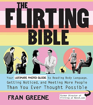 Image for The Flirting Bible: Your Ultimate Photo Guide to Reading Body Language, Getting Noticed, and Meeting More People Than You Ever Thought Possible