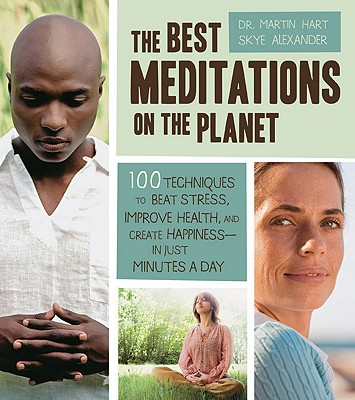 The Best Meditations on the Planet: 100 Techniques to Beat Stress, Improve Health, and Create Happiness-In Just Minutes A Day, Hart, Martin; Alexander, Skye