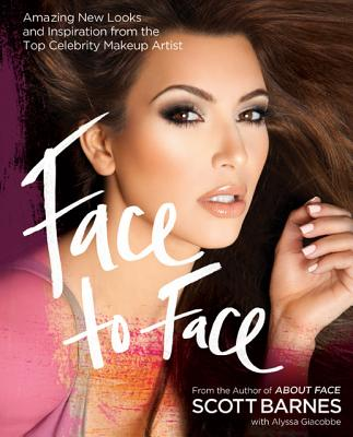 Face to Face: Amazing New Looks and Inspiration from the Top Celebrity Makeup Artist, Barnes, Scott