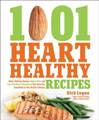 1,001 Heart Healthy Recipes: Quick, Delicious Recipes High in Fiber and Low in Sodium and Cholesterol That Keep You Committed to Your Healthy Lifestyle, Logue, Dick
